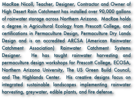 MacRae Nicoll, Teacher, Designer, Contractor and Owner of High Desert Rain Catchment has installed over 90,000 gallons of rainwater storage across Northern Arizona.  MacRae holds a degree in Agricultural Ecology from Prescott College, and certifications in Permaculture Design, Permaculture Dry Lands Design and is an accredited ARCSA (American Rainwater Catchment Association) Rainwater Catchment Systems Designer.  He has taught rainwater harvesting and permaculture design workshops for Prescott College, ECOSA, Northern Arizona University, The US Green Build Council, and The Highlands Center.  His creative designs focus on integrated sustainable landscapes implementing rainwater harvesting, greywater, edible plants, and fire defense.
