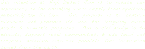 Our intention at High Desert Rain is to reduce our dependency on the shrinking water supply from aquifers, particularly the Big Chino.  Our purpose is to capture rainwater and promote its use for irrigating native plants & domestic purposes.  Our social pledge is to educate, support local communities, & use local and recycled materials whenever possible. Our inspiration comes from the Earth.