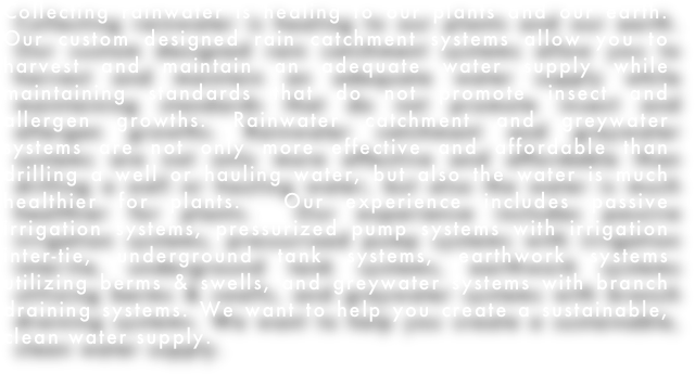 Collecting rainwater is healing to our plants and our earth.  Our custom designed rain catchment systems allow you to harvest and maintain an adequate water supply while maintaining standards that do not promote insect and allergen growths. Rainwater catchment and greywater systems are not only more effective and affordable than drilling a well or hauling water, but also the water is much healthier for plants.  Our experience includes passive irrigation systems, pressurized pump systems with irrigation inter-tie, underground tank systems, earthwork systems utilizing berms & swells, and greywater systems with branch draining systems. We want to help you create a sustainable, clean water supply.