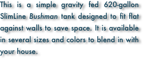 This is a simple gravity fed 620-gallon SlimLine Bushman tank designed to fit flat against walls to save space. It is available in several sizes and colors to blend in with your house.